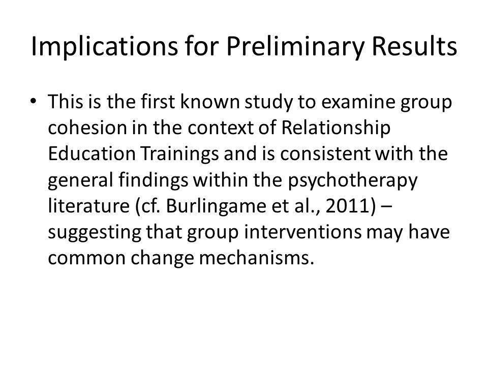 Implications for Preliminary Results This is the first known study to examine group cohesion in the context of Relationship Education Trainings and is consistent with the general findings within the psychotherapy literature (cf.