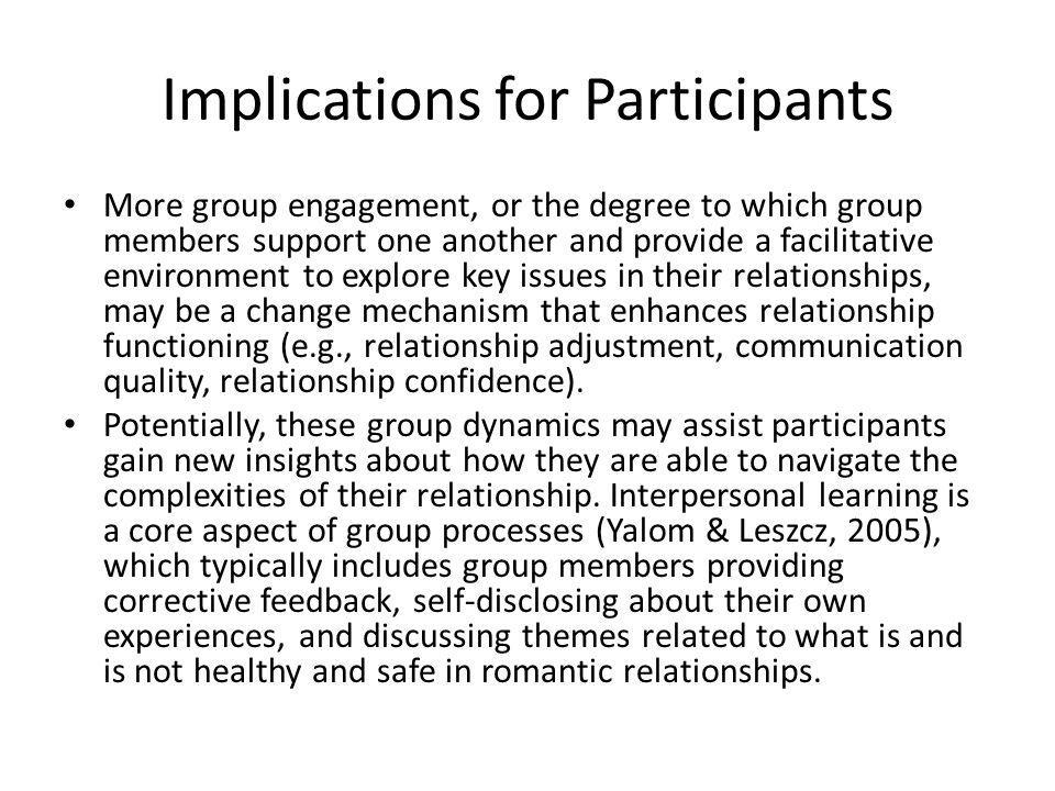 Implications for Participants More group engagement, or the degree to which group members support one another and provide a facilitative environment to explore key issues in their relationships, may be a change mechanism that enhances relationship functioning (e.g., relationship adjustment, communication quality, relationship confidence).