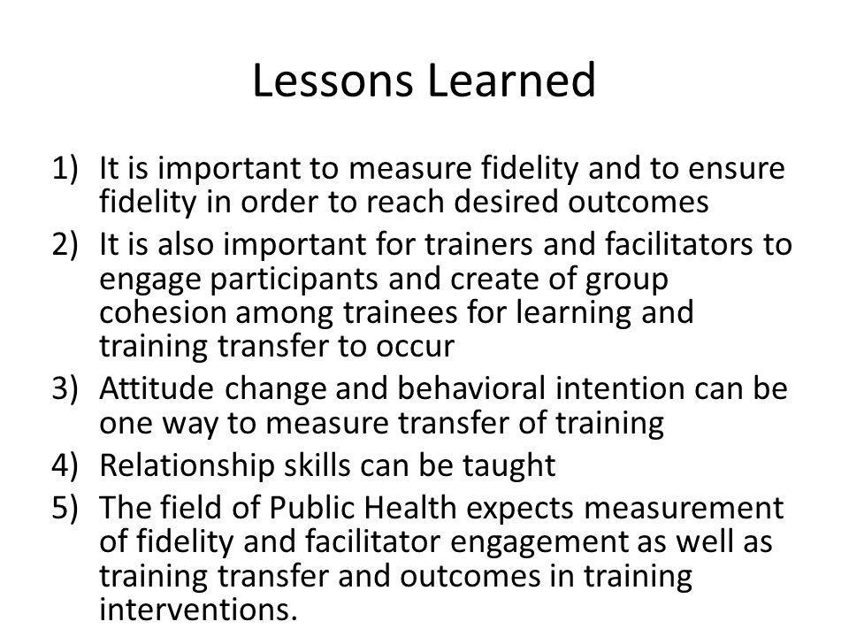 Lessons Learned 1)It is important to measure fidelity and to ensure fidelity in order to reach desired outcomes 2)It is also important for trainers and facilitators to engage participants and create of group cohesion among trainees for learning and training transfer to occur 3)Attitude change and behavioral intention can be one way to measure transfer of training 4)Relationship skills can be taught 5)The field of Public Health expects measurement of fidelity and facilitator engagement as well as training transfer and outcomes in training interventions.