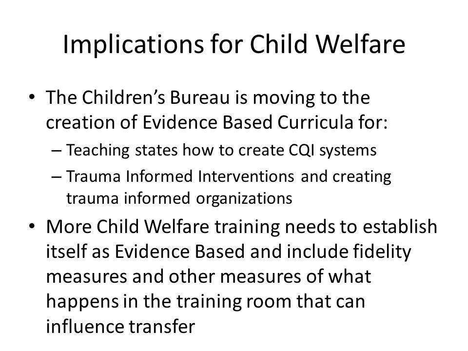Implications for Child Welfare The Children's Bureau is moving to the creation of Evidence Based Curricula for: – Teaching states how to create CQI systems – Trauma Informed Interventions and creating trauma informed organizations More Child Welfare training needs to establish itself as Evidence Based and include fidelity measures and other measures of what happens in the training room that can influence transfer