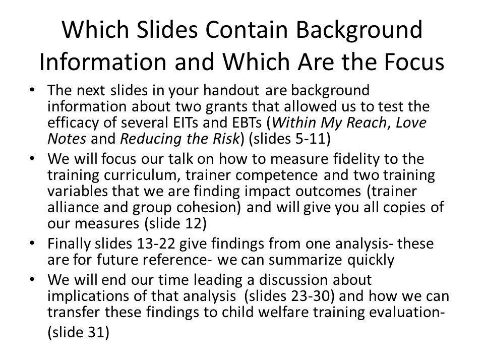 Which Slides Contain Background Information and Which Are the Focus The next slides in your handout are background information about two grants that allowed us to test the efficacy of several EITs and EBTs (Within My Reach, Love Notes and Reducing the Risk) (slides 5-11) We will focus our talk on how to measure fidelity to the training curriculum, trainer competence and two training variables that we are finding impact outcomes (trainer alliance and group cohesion) and will give you all copies of our measures (slide 12) Finally slides give findings from one analysis- these are for future reference- we can summarize quickly We will end our time leading a discussion about implications of that analysis (slides 23-30) and how we can transfer these findings to child welfare training evaluation- (slide 31)