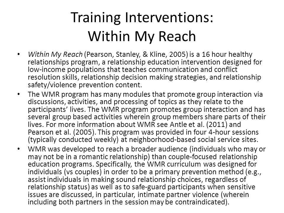 Training Interventions: Within My Reach Within My Reach (Pearson, Stanley, & Kline, 2005) is a 16 hour healthy relationships program, a relationship education intervention designed for low-income populations that teaches communication and conflict resolution skills, relationship decision making strategies, and relationship safety/violence prevention content.