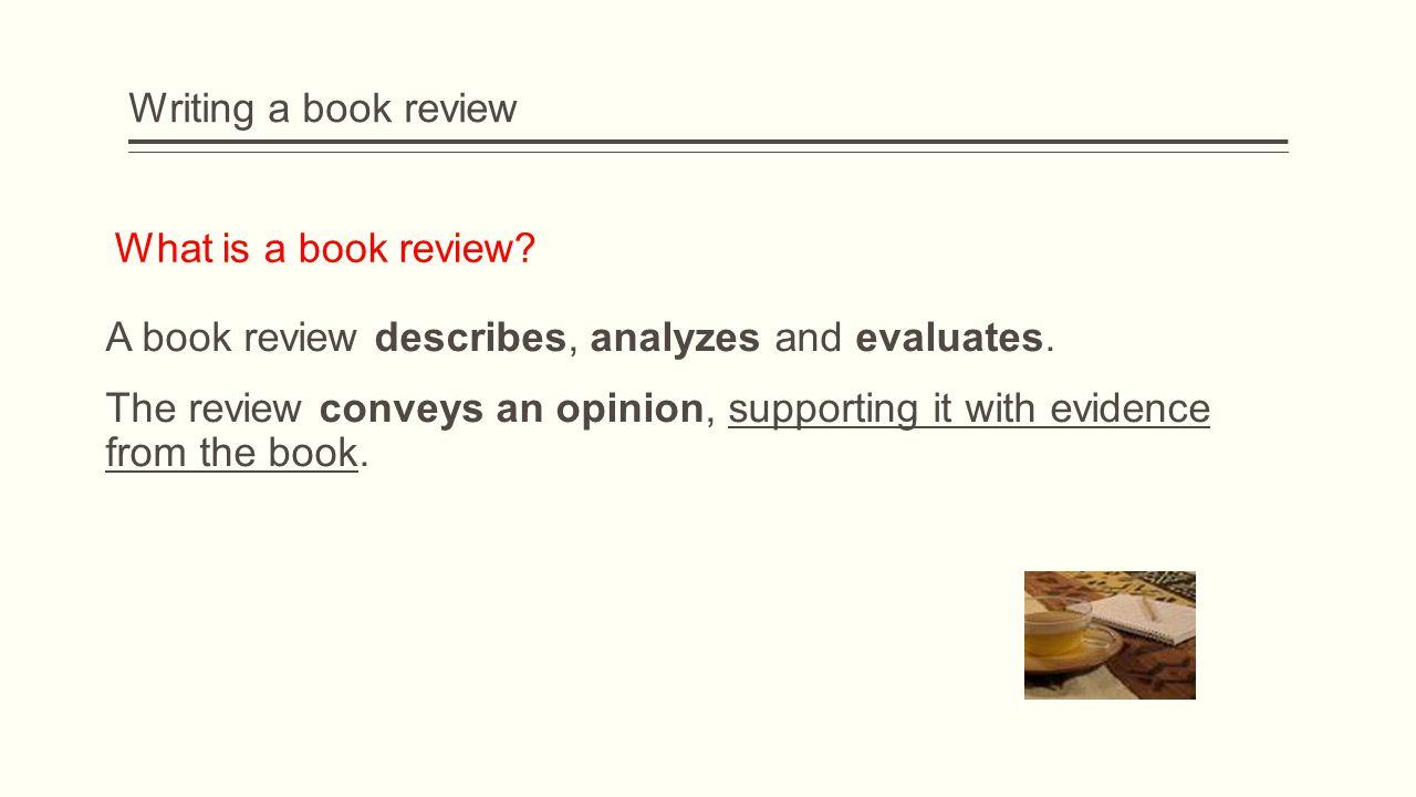 Writing a book review A book review describes, analyzes and evaluates.