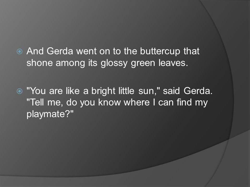  And Gerda went on to the buttercup that shone among its glossy green leaves.