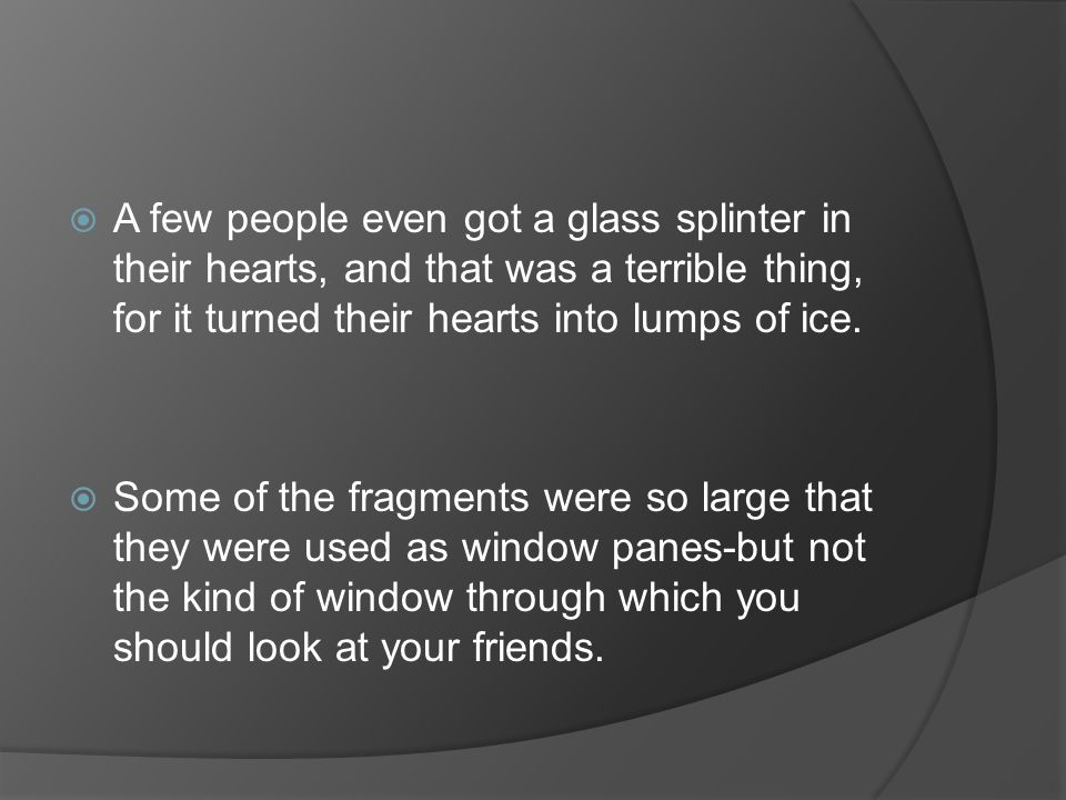  A few people even got a glass splinter in their hearts, and that was a terrible thing, for it turned their hearts into lumps of ice.