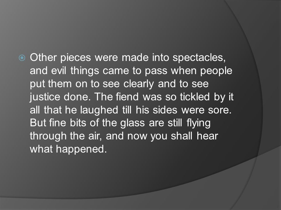  Other pieces were made into spectacles, and evil things came to pass when people put them on to see clearly and to see justice done.