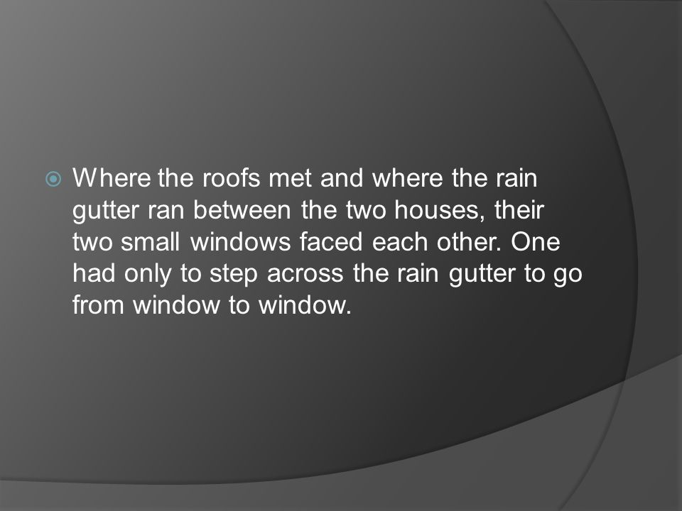  Where the roofs met and where the rain gutter ran between the two houses, their two small windows faced each other.