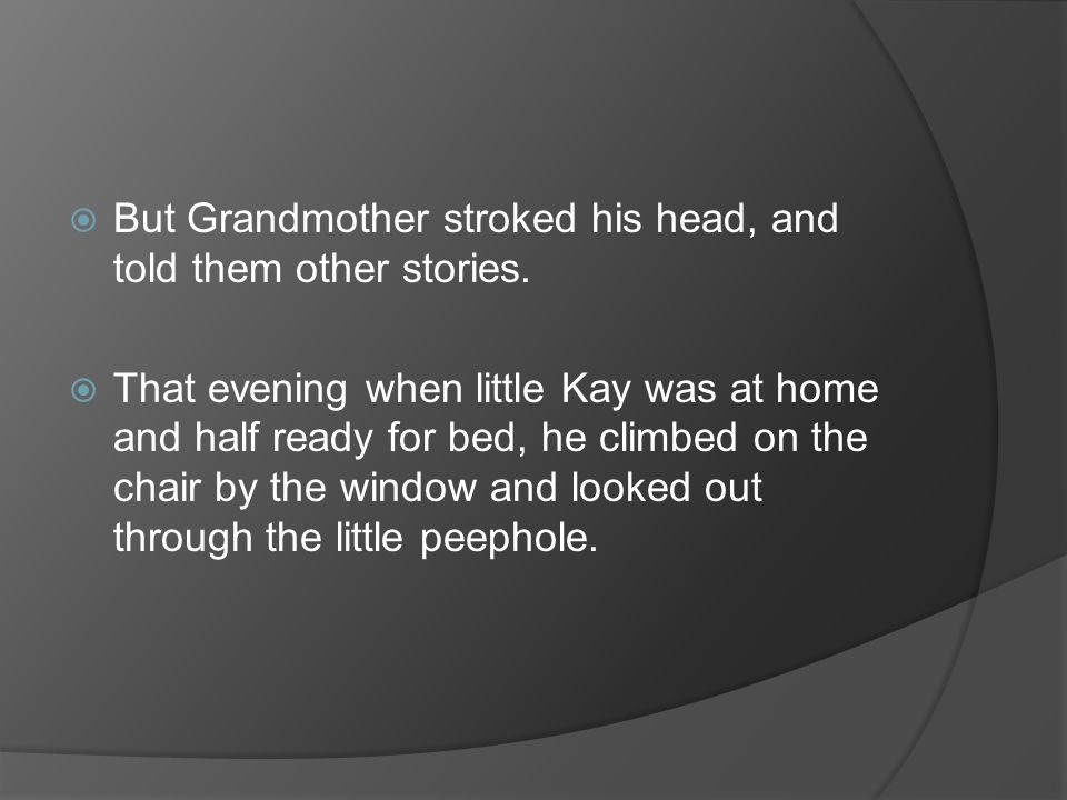  But Grandmother stroked his head, and told them other stories.  That evening when little Kay was at home and half ready for bed, he climbed on the