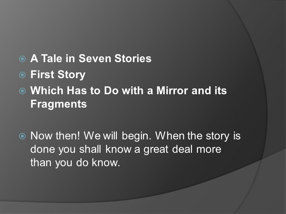  A Tale in Seven Stories  First Story  Which Has to Do with a Mirror and its Fragments  Now then.