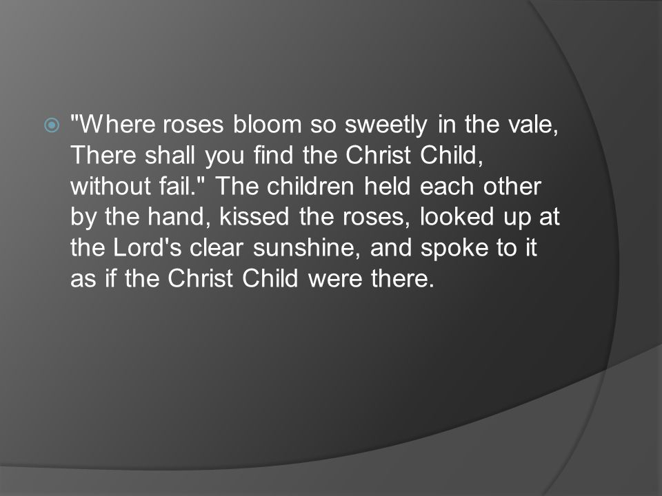  Where roses bloom so sweetly in the vale, There shall you find the Christ Child, without fail. The children held each other by the hand, kissed the roses, looked up at the Lord s clear sunshine, and spoke to it as if the Christ Child were there.