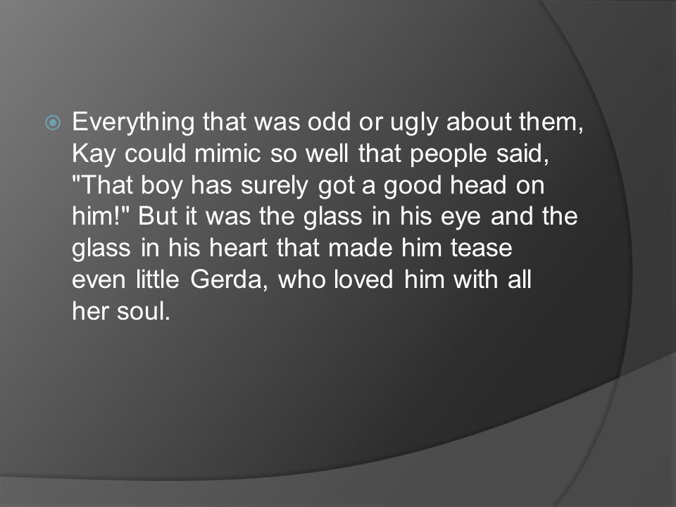  Everything that was odd or ugly about them, Kay could mimic so well that people said, That boy has surely got a good head on him! But it was the glass in his eye and the glass in his heart that made him tease even little Gerda, who loved him with all her soul.