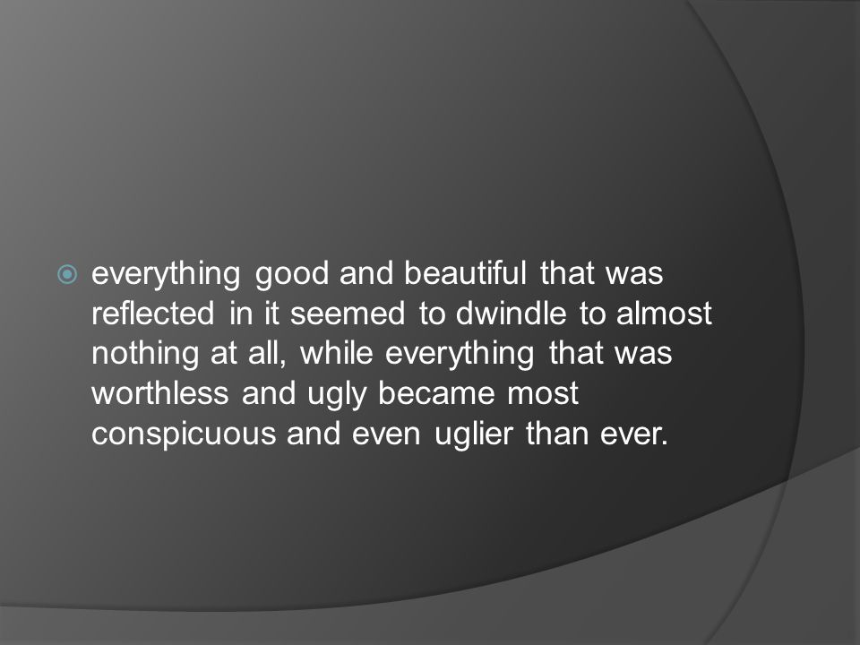  everything good and beautiful that was reflected in it seemed to dwindle to almost nothing at all, while everything that was worthless and ugly became most conspicuous and even uglier than ever.