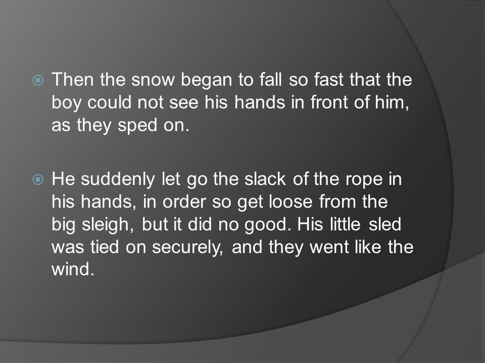  Then the snow began to fall so fast that the boy could not see his hands in front of him, as they sped on.