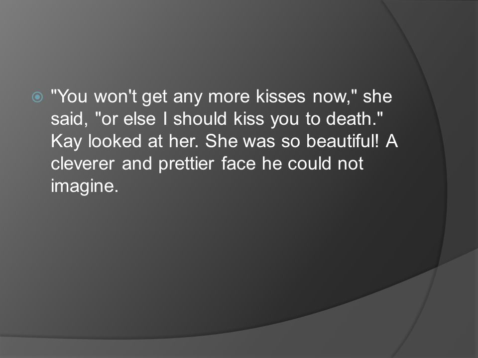  You won t get any more kisses now, she said, or else I should kiss you to death. Kay looked at her.