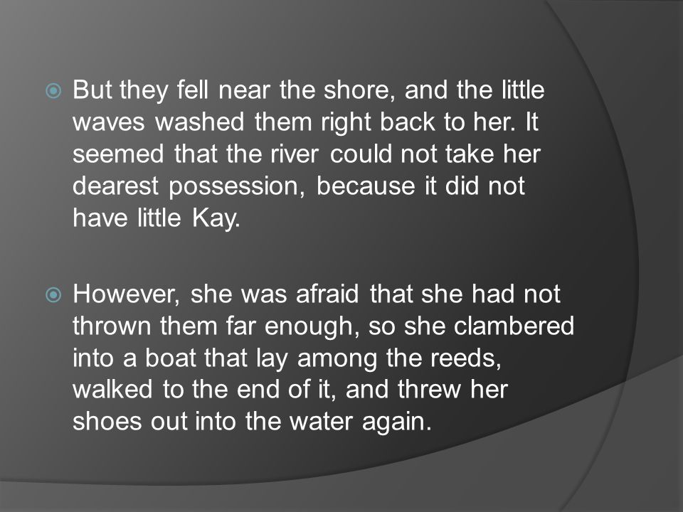  But they fell near the shore, and the little waves washed them right back to her.