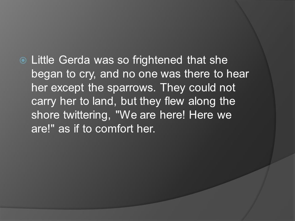  Little Gerda was so frightened that she began to cry, and no one was there to hear her except the sparrows.