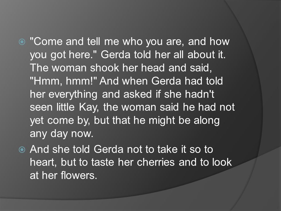  Come and tell me who you are, and how you got here. Gerda told her all about it.