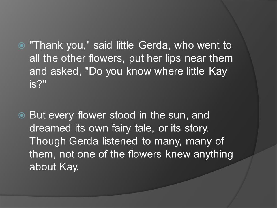  Thank you, said little Gerda, who went to all the other flowers, put her lips near them and asked, Do you know where little Kay is?  But every flower stood in the sun, and dreamed its own fairy tale, or its story.