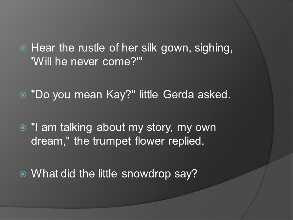  Hear the rustle of her silk gown, sighing, Will he never come?  Do you mean Kay? little Gerda asked.
