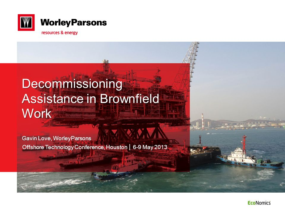 Decommissioning Assistance in Brownfield Work Gavin Love, WorleyParsons Offshore Technology Conference, Houston │ 6-9 May 2013