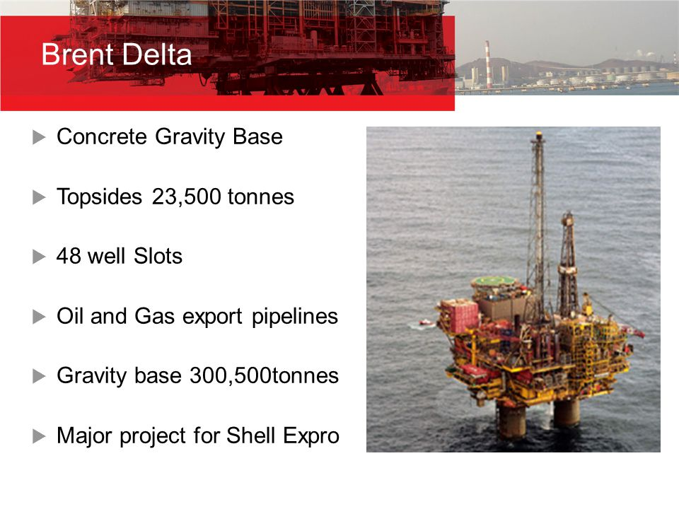 Brent Delta  Concrete Gravity Base  Topsides 23,500 tonnes  48 well Slots  Oil and Gas export pipelines  Gravity base 300,500tonnes  Major project for Shell Expro