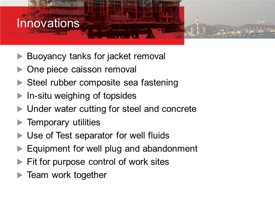  Buoyancy tanks for jacket removal  One piece caisson removal  Steel rubber composite sea fastening  In-situ weighing of topsides  Under water cu