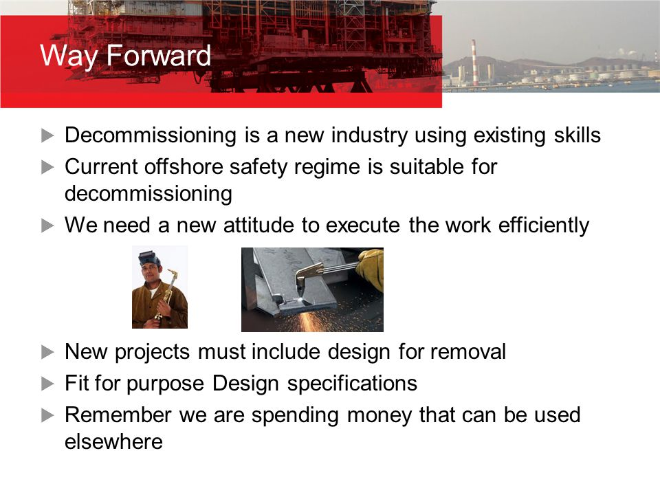  Decommissioning is a new industry using existing skills  Current offshore safety regime is suitable for decommissioning  We need a new attitude to execute the work efficiently  New projects must include design for removal  Fit for purpose Design specifications  Remember we are spending money that can be used elsewhere Way Forward