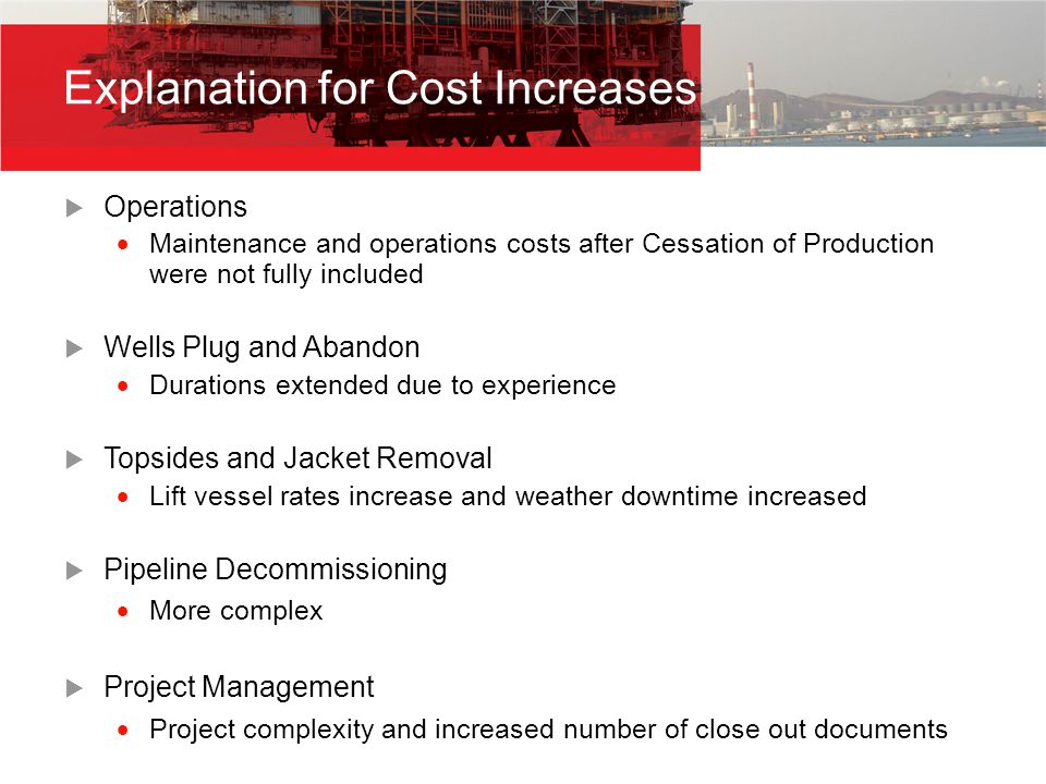 Explanation for Cost Increases  Operations  Maintenance and operations costs after Cessation of Production were not fully included  Wells Plug and Abandon  Durations extended due to experience  Topsides and Jacket Removal  Lift vessel rates increase and weather downtime increased  Pipeline Decommissioning  More complex  Project Management  Project complexity and increased number of close out documents