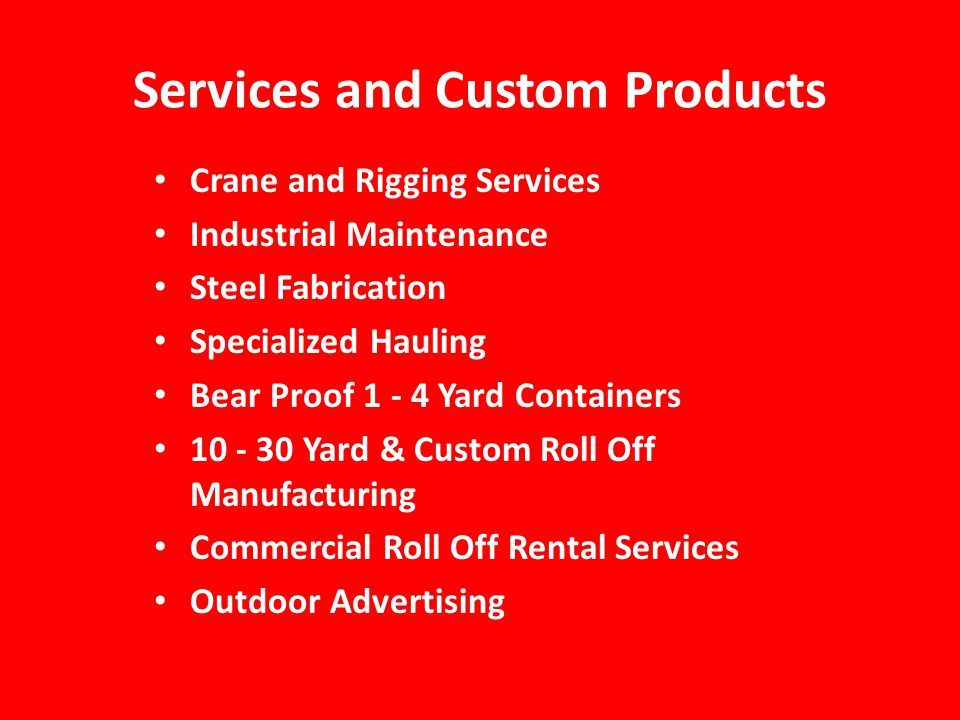 Services and Custom Products Crane and Rigging Services Industrial Maintenance Steel Fabrication Specialized Hauling Bear Proof 1 - 4 Yard Containers 10 - 30 Yard & Custom Roll Off Manufacturing Commercial Roll Off Rental Services Outdoor Advertising