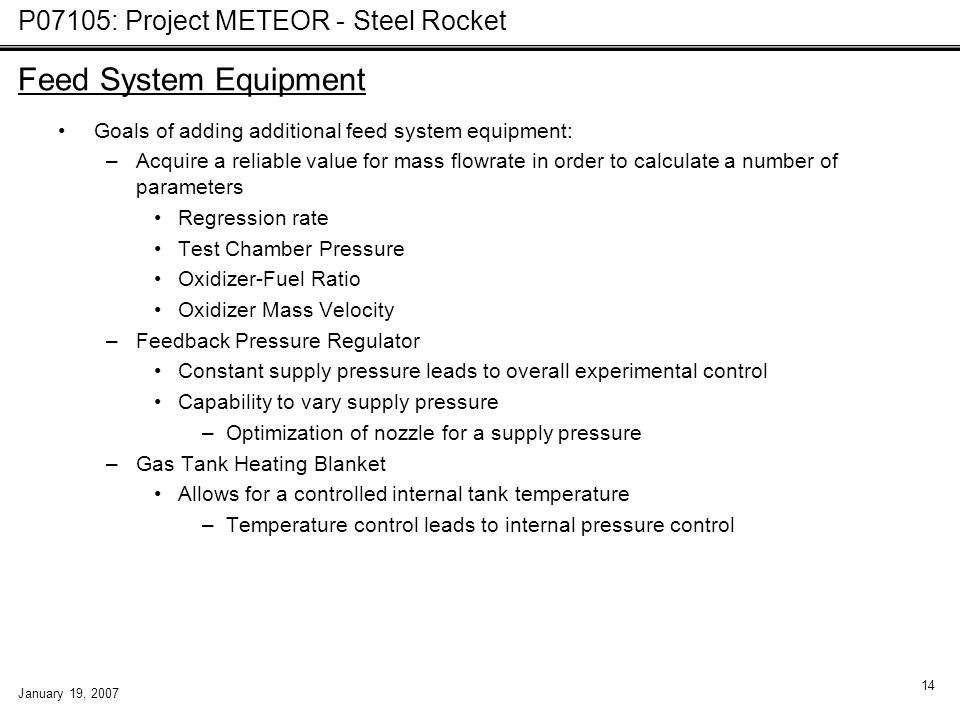 P07105: Project METEOR - Steel Rocket January 19, 2007 14 Feed System Equipment Goals of adding additional feed system equipment: –Acquire a reliable
