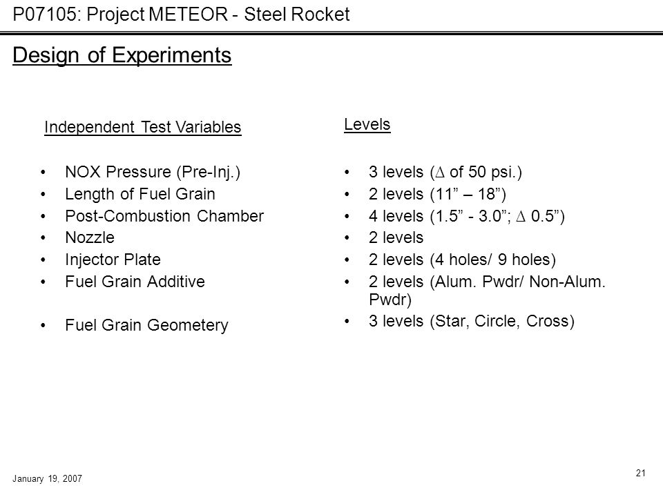 P07105: Project METEOR - Steel Rocket January 19, 2007 21 Design of Experiments NOX Pressure (Pre-Inj.) Length of Fuel Grain Post-Combustion Chamber Nozzle Injector Plate Fuel Grain Additive Fuel Grain Geometery 3 levels (∆ of 50 psi.) 2 levels (11 – 18 ) 4 levels (1.5 - 3.0 ; ∆ 0.5 ) 2 levels 2 levels (4 holes/ 9 holes) 2 levels (Alum.