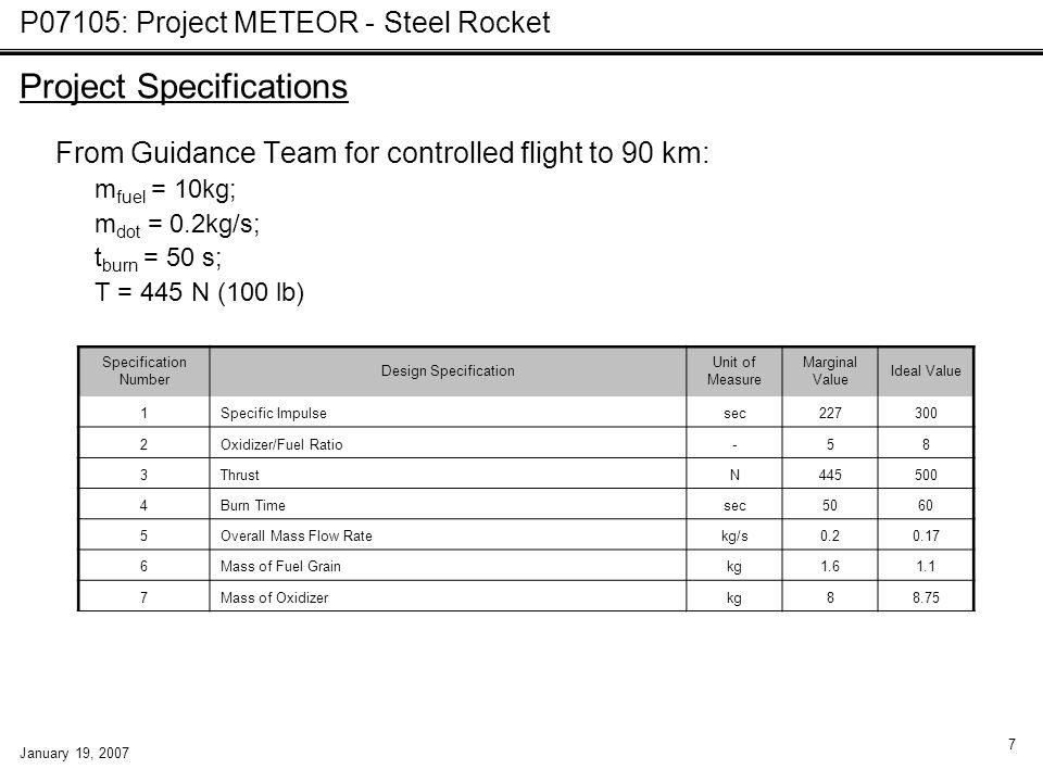P07105: Project METEOR - Steel Rocket January 19, 2007 7 From Guidance Team for controlled flight to 90 km: m fuel = 10kg; m dot = 0.2kg/s; t burn = 50 s; T = 445 N (100 lb) Specification Number Design Specification Unit of Measure Marginal Value Ideal Value 1Specific Impulsesec227300 2Oxidizer/Fuel Ratio-58 3ThrustN445500 4Burn Timesec5060 5Overall Mass Flow Ratekg/s0.20.17 6Mass of Fuel Grainkg1.61.1 7Mass of Oxidizerkg88.75 Project Specifications