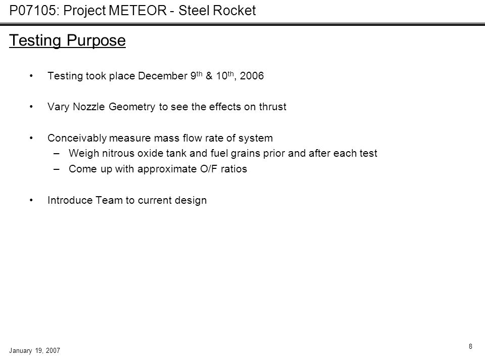 P07105: Project METEOR - Steel Rocket January 19, 2007 8 Testing Purpose Testing took place December 9 th & 10 th, 2006 Vary Nozzle Geometry to see th