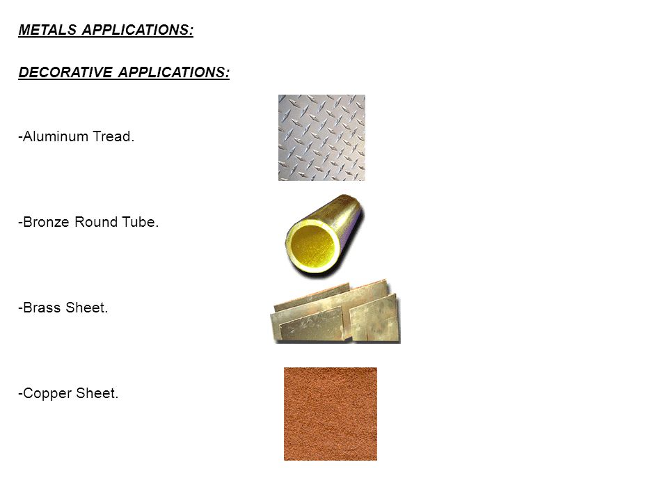 METALS APPLICATIONS: DECORATIVE APPLICATIONS: -Aluminum Tread. -Bronze Round Tube. -Brass Sheet. -Copper Sheet.
