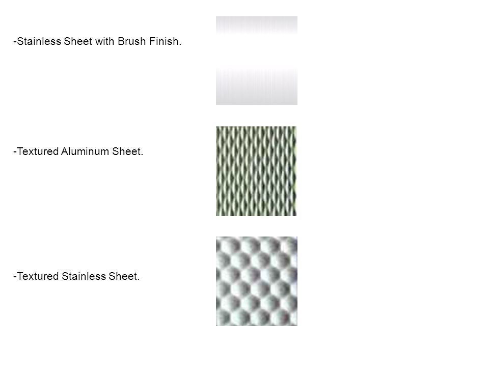 -Stainless Sheet with Brush Finish. -Textured Aluminum Sheet. -Textured Stainless Sheet.