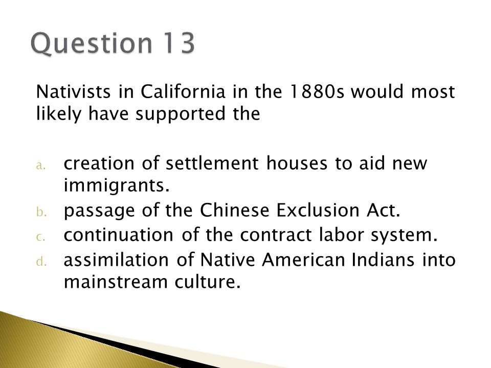 Nativists in California in the 1880s would most likely have supported the a.