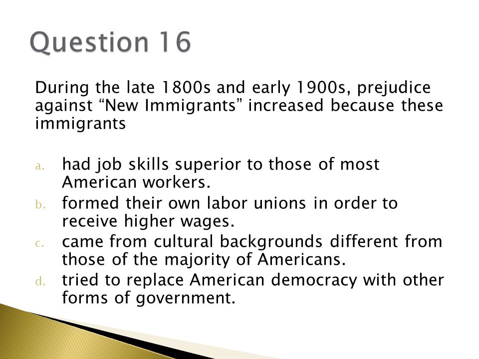 During the late 1800s and early 1900s, prejudice against New Immigrants increased because these immigrants a.