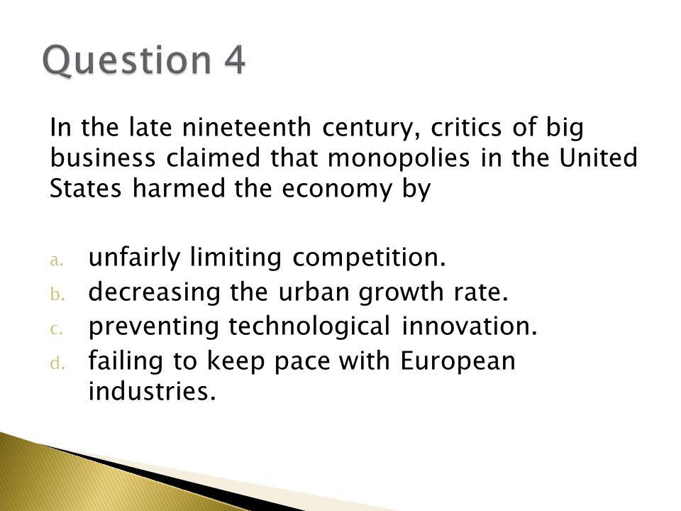 In the late nineteenth century, critics of big business claimed that monopolies in the United States harmed the economy by a.