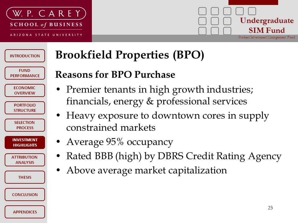 INTRODUCTION FUND PERFORMANCE PORTFOLIO STRUCTURE SELECTION PROCESS INVESTMENT HIGHLIGHTS ATTRIBUTION ANALYSIS CONCLUSION ECONOMIC OVERVIEW APPENDICES Undergraduate SIM Fund Student Investment Management Fund THESIS Brookfield Properties (BPO) INVESTMENT HIGHLIGHTS 25 Reasons for BPO Purchase Premier tenants in high growth industries; financials, energy & professional services Heavy exposure to downtown cores in supply constrained markets Average 95% occupancy Rated BBB (high) by DBRS Credit Rating Agency Above average market capitalization