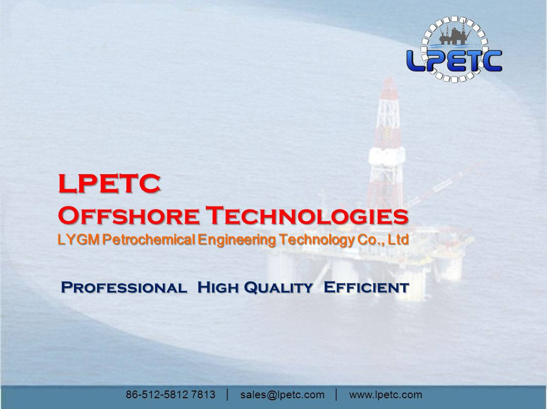 86-512-5812 7813 │ sales@lpetc.com │ www.lpetc.com Professional High Quality Efficient LPETC Offshore Technologies LYGM Petrochemical Engineering Technology Co., Ltd