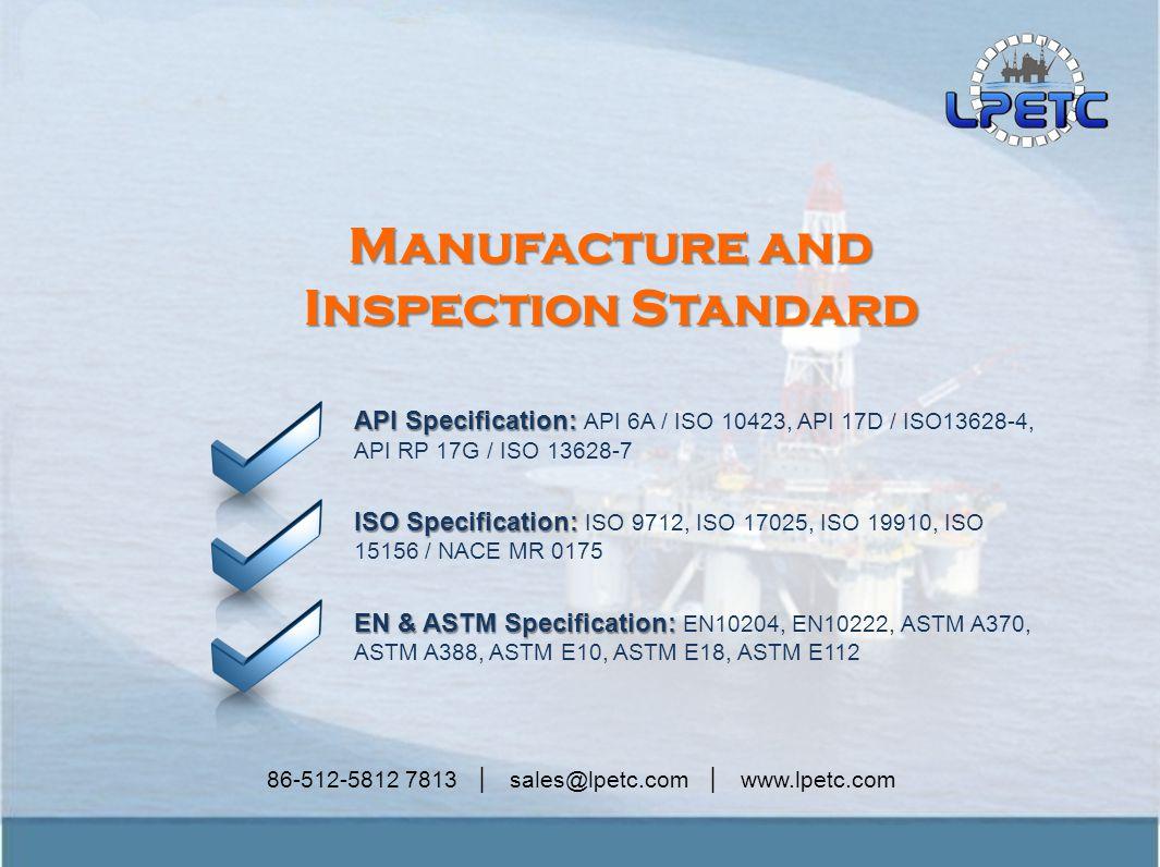 86-512-5812 7813 │ sales@lpetc.com │ www.lpetc.com Manufacture and Inspection Standard API Specification: API Specification: API 6A / ISO 10423, API 17D / ISO13628-4, API RP 17G / ISO 13628-7 ISO Specification: ISO Specification: ISO 9712, ISO 17025, ISO 19910, ISO 15156 / NACE MR 0175 EN & ASTM Specification: EN & ASTM Specification: EN10204, EN10222, ASTM A370, ASTM A388, ASTM E10, ASTM E18, ASTM E112
