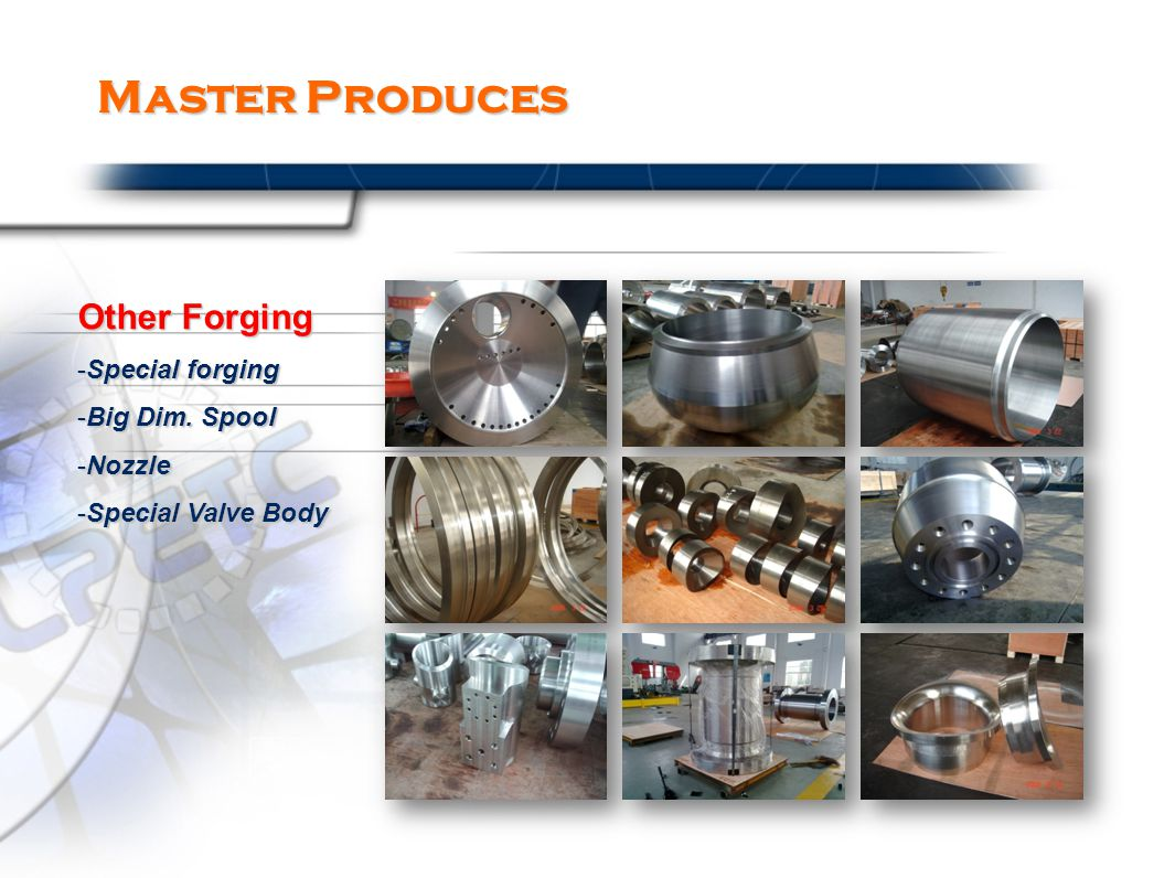 Master Produces Other Forging -Special forging -Big Dim. Spool -Nozzle -Special Valve Body