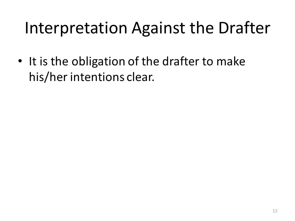 Interpretation Against the Drafter It is the obligation of the drafter to make his/her intentions clear. 13