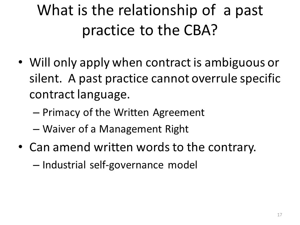 What is the relationship of a past practice to the CBA? Will only apply when contract is ambiguous or silent. A past practice cannot overrule specific