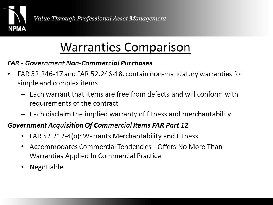 Warranties Comparison FAR - Government Non-Commercial Purchases FAR 52.246-17 and FAR 52.246-18: contain non-mandatory warranties for simple and compl
