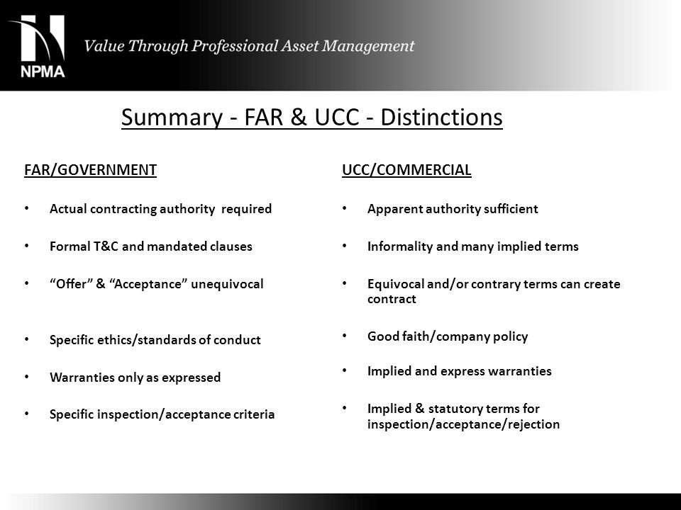 "Summary - FAR & UCC - Distinctions FAR/GOVERNMENT Actual contracting authority required Formal T&C and mandated clauses ""Offer"" & ""Acceptance"" unequiv"