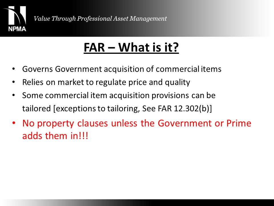 FAR – What is it? Governs Government acquisition of commercial items Relies on market to regulate price and quality Some commercial item acquisition p