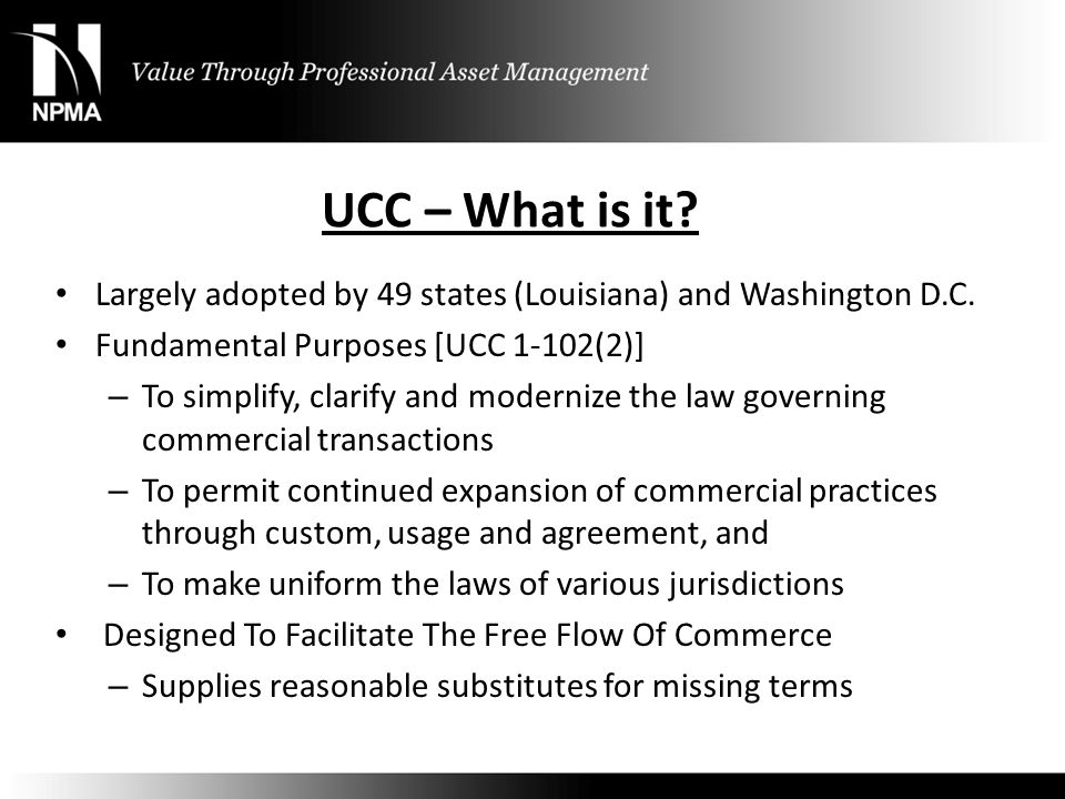 UCC – What is it? Largely adopted by 49 states (Louisiana) and Washington D.C. Fundamental Purposes [UCC 1-102(2)] – To simplify, clarify and moderniz