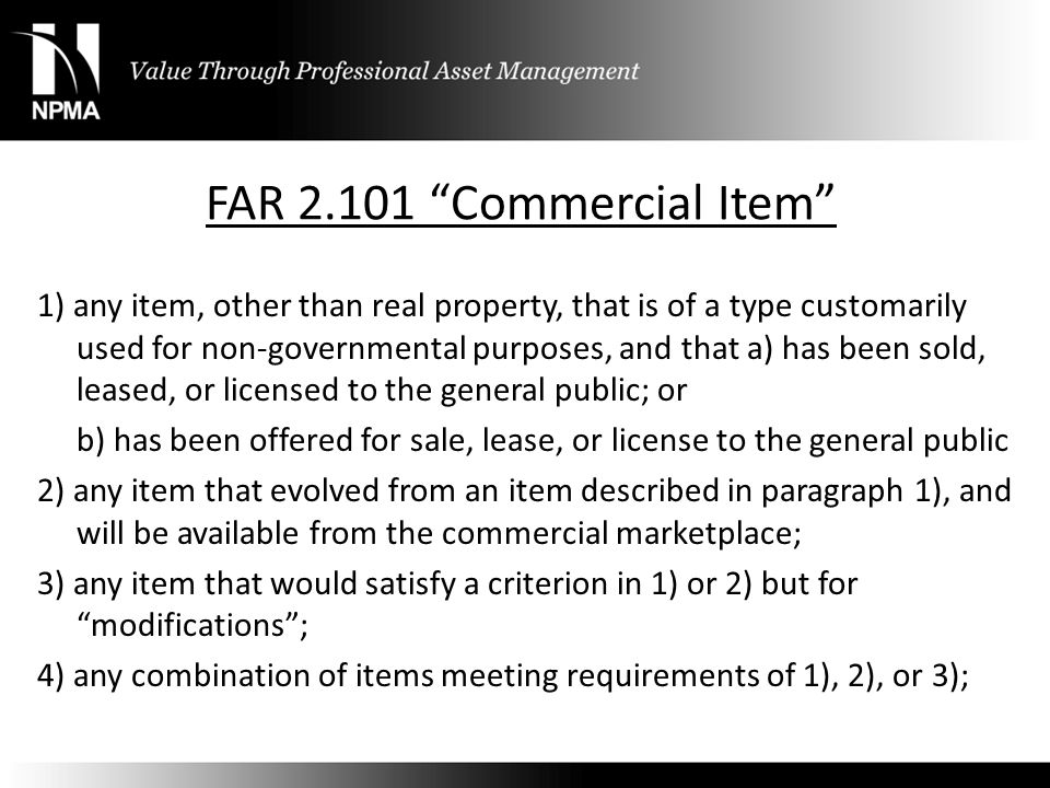 "FAR 2.101 ""Commercial Item"" 1) any item, other than real property, that is of a type customarily used for non-governmental purposes, and that a) has b"