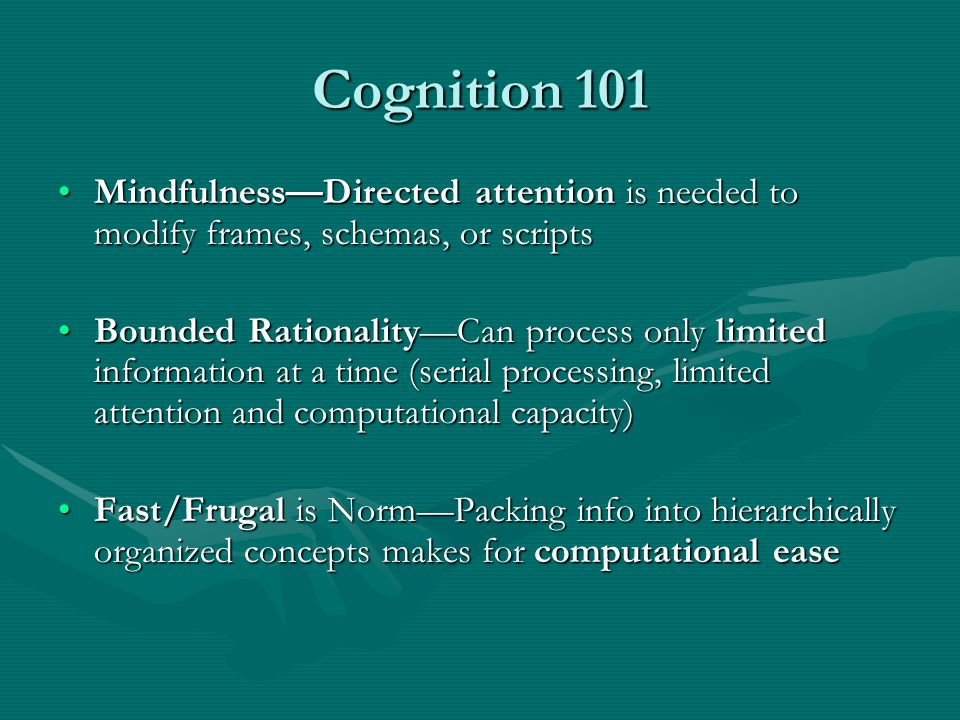 Cognition 101 Mindfulness—Directed attention is needed to modify frames, schemas, or scriptsMindfulness—Directed attention is needed to modify frames, schemas, or scripts Bounded Rationality—Can process only limited information at a time (serial processing, limited attention and computational capacity)Bounded Rationality—Can process only limited information at a time (serial processing, limited attention and computational capacity) Fast/Frugal is Norm—Packing info into hierarchically organized concepts makes for computational easeFast/Frugal is Norm—Packing info into hierarchically organized concepts makes for computational ease